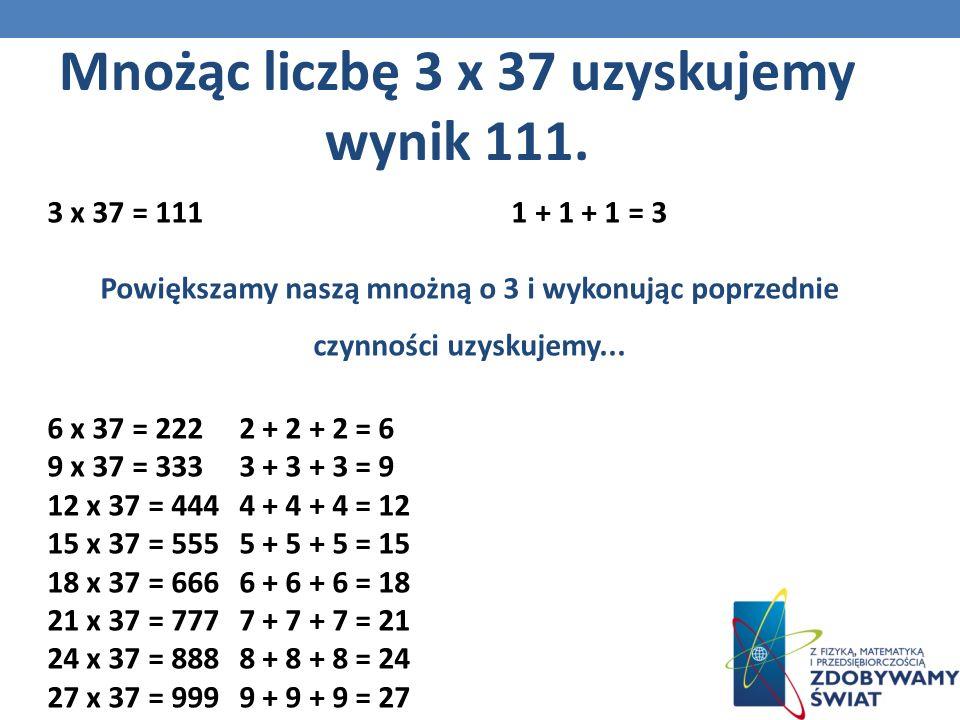 3 x 37 = 111 1 + 1 + 1 = 3 Powiększamy naszą mnożną o 3 i wykonując poprzednie czynności uzyskujemy...