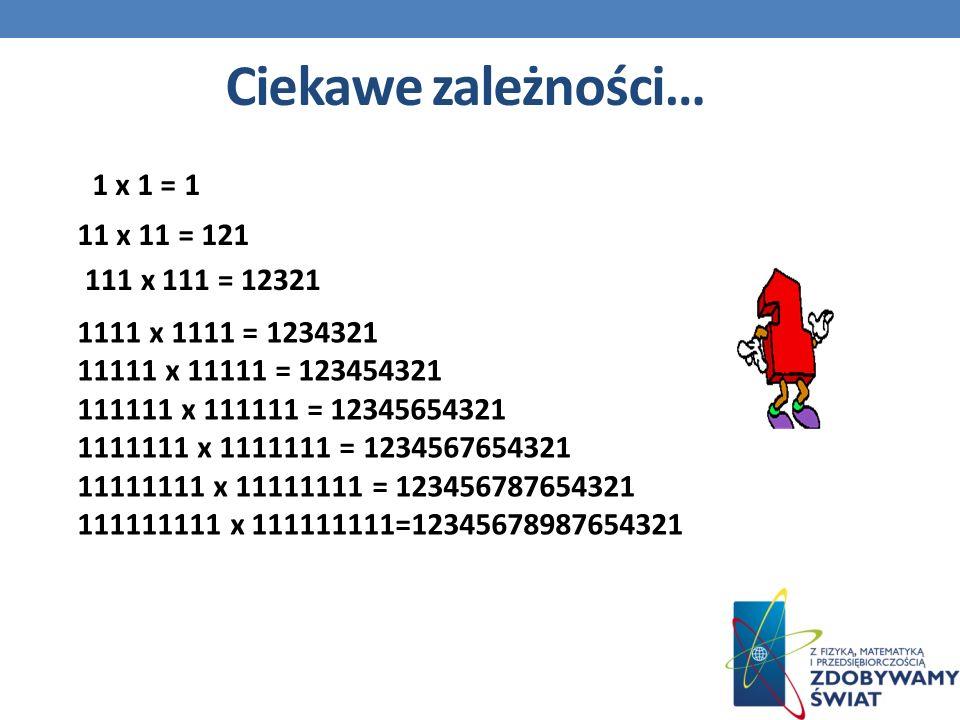 1 x 1 = 1 11 x 11 = 121 111 x 111 = 12321 1111 x 1111 = 1234321 11111 x 11111 = 123454321 111111 x 111111 = 12345654321 1111111 x 1111111 = 1234567654321 11111111 x 11111111 = 123456787654321 111111111 x 111111111=12345678987654321 Ciekawe zależności…