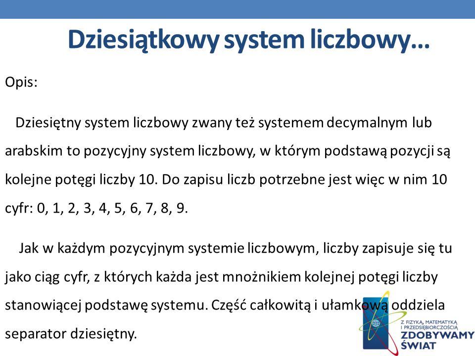 Opis: Dziesiętny system liczbowy zwany też systemem decymalnym lub arabskim to pozycyjny system liczbowy, w którym podstawą pozycji są kolejne potęgi liczby 10.