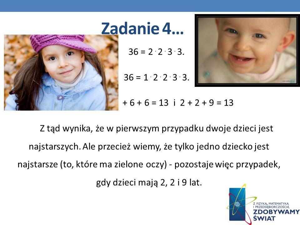36 = 2. 2. 3. 3. 36 = 1. 2. 2. 3. 3. 1 + 6 + 6 = 13 i 2 + 2 + 9 = 13 Z tąd wynika, że w pierwszym przypadku dwoje dzieci jest najstarszych. Ale przeci