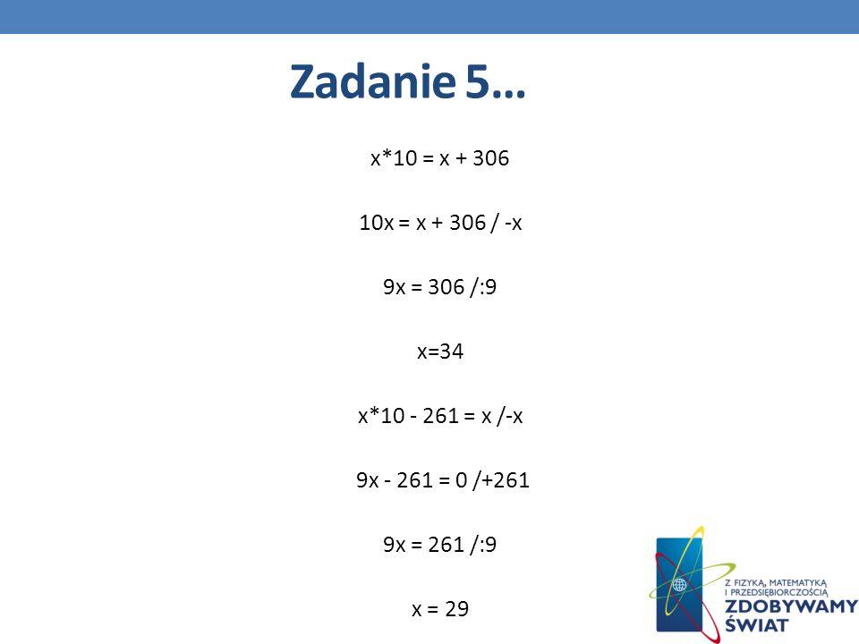x*10 = x + 306 10x = x + 306 / -x 9x = 306 /:9 x=34 x*10 - 261 = x /-x 9x - 261 = 0 /+261 9x = 261 /:9 x = 29 Zadanie 5…