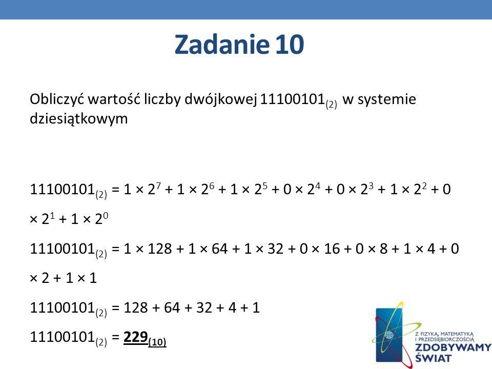 Obliczyć wartość liczby dwójkowej 11100101 (2) w systemie dziesiątkowym 11100101 (2) = 1 × 2 7 + 1 × 2 6 + 1 × 2 5 + 0 × 2 4 + 0 × 2 3 + 1 × 2 2 + 0 × 2 1 + 1 × 2 0 11100101 (2) = 1 × 128 + 1 × 64 + 1 × 32 + 0 × 16 + 0 × 8 + 1 × 4 + 0 × 2 + 1 × 1 11100101 (2) = 128 + 64 + 32 + 4 + 1 11100101 (2) = 229 (10) Zadanie 10