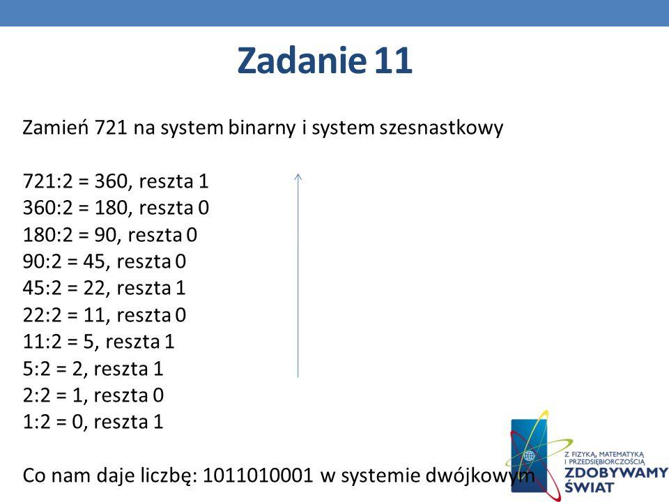 Zamień 721 na system binarny i system szesnastkowy 721:2 = 360, reszta 1 360:2 = 180, reszta 0 180:2 = 90, reszta 0 90:2 = 45, reszta 0 45:2 = 22, reszta 1 22:2 = 11, reszta 0 11:2 = 5, reszta 1 5:2 = 2, reszta 1 2:2 = 1, reszta 0 1:2 = 0, reszta 1 Co nam daje liczbę: 1011010001 w systemie dwójkowym Zadanie 11