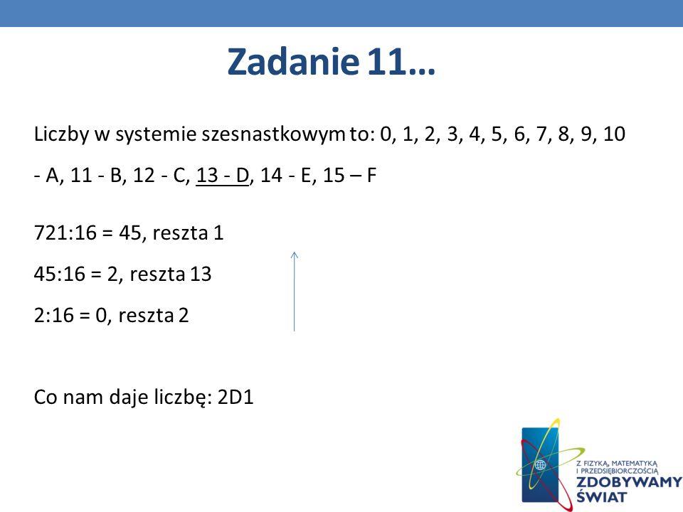 Liczby w systemie szesnastkowym to: 0, 1, 2, 3, 4, 5, 6, 7, 8, 9, 10 - A, 11 - B, 12 - C, 13 - D, 14 - E, 15 – F 721:16 = 45, reszta 1 45:16 = 2, reszta 13 2:16 = 0, reszta 2 Co nam daje liczbę: 2D1 Zadanie 11…