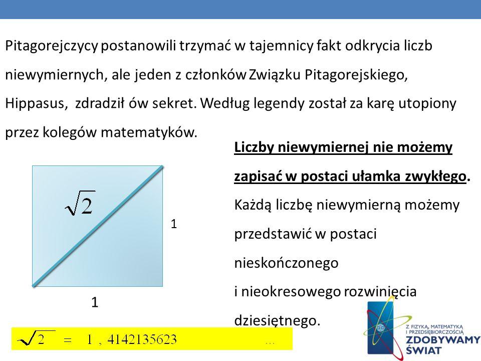 Pitagorejczycy postanowili trzymać w tajemnicy fakt odkrycia liczb niewymiernych, ale jeden z członków Związku Pitagorejskiego, Hippasus, zdradził ów sekret.