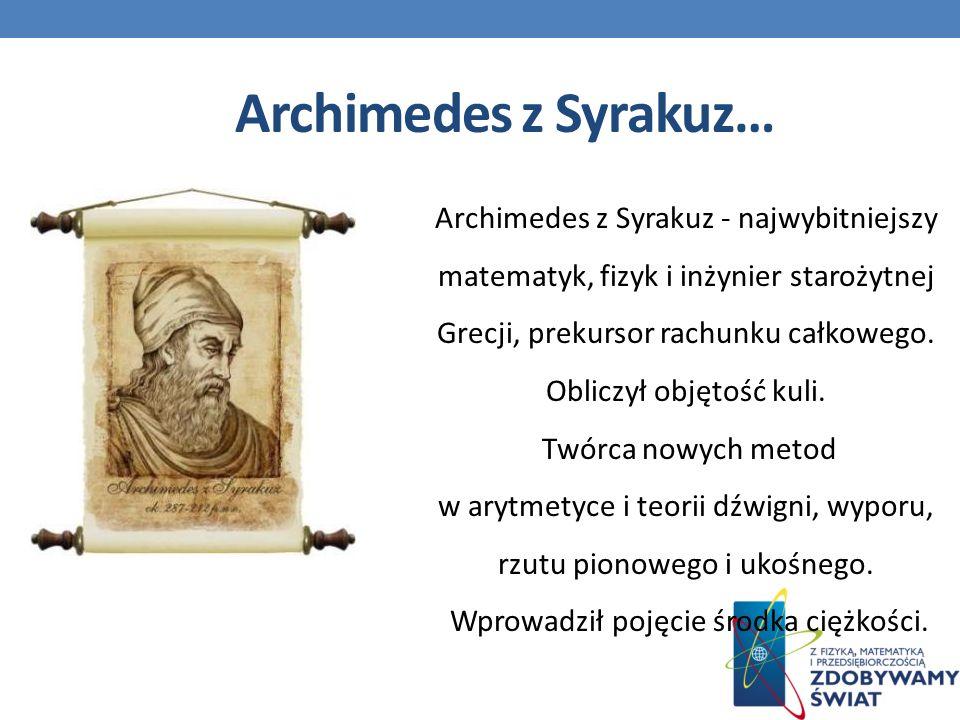 Archimedes z Syrakuz - najwybitniejszy matematyk, fizyk i inżynier starożytnej Grecji, prekursor rachunku całkowego.