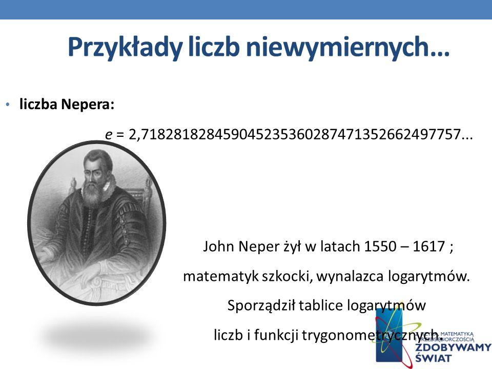 Przykłady liczb niewymiernych… liczba Nepera: e = 2,718281828459045235360287471352662497757...