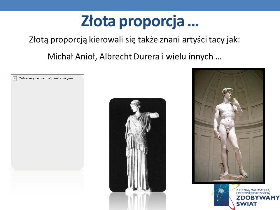 Złotą proporcją kierowali się także znani artyści tacy jak: Michał Anioł, Albrecht Durera i wielu innych … Złota proporcja …