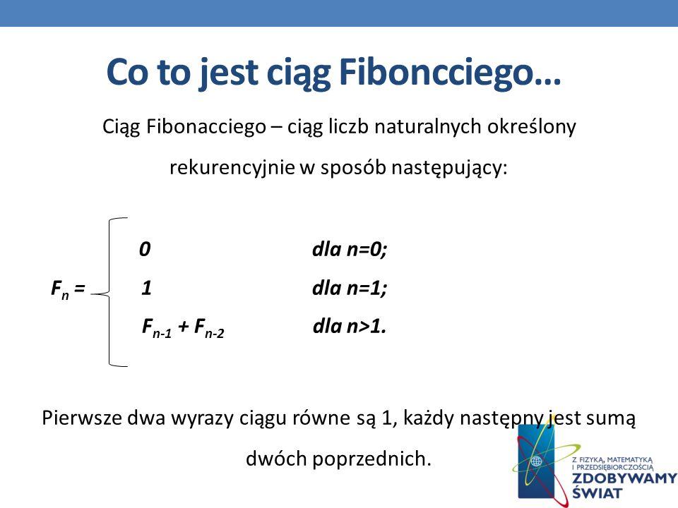 Ciąg Fibonacciego – ciąg liczb naturalnych określony rekurencyjnie w sposób następujący: 0dla n=0; F n = 1dla n=1; F n-1 + F n-2 dla n>1.