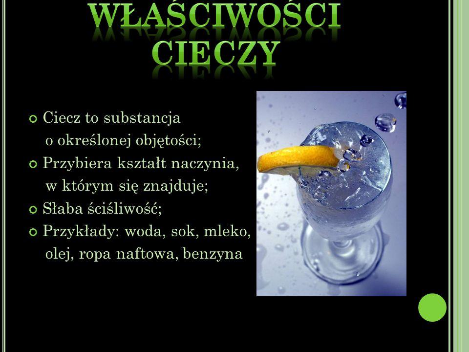 Ciecz to substancja o określonej objętości; Przybiera kształt naczynia, w którym się znajduje; Słaba ściśliwość; Przykłady: woda, sok, mleko, olej, ropa naftowa, benzyna