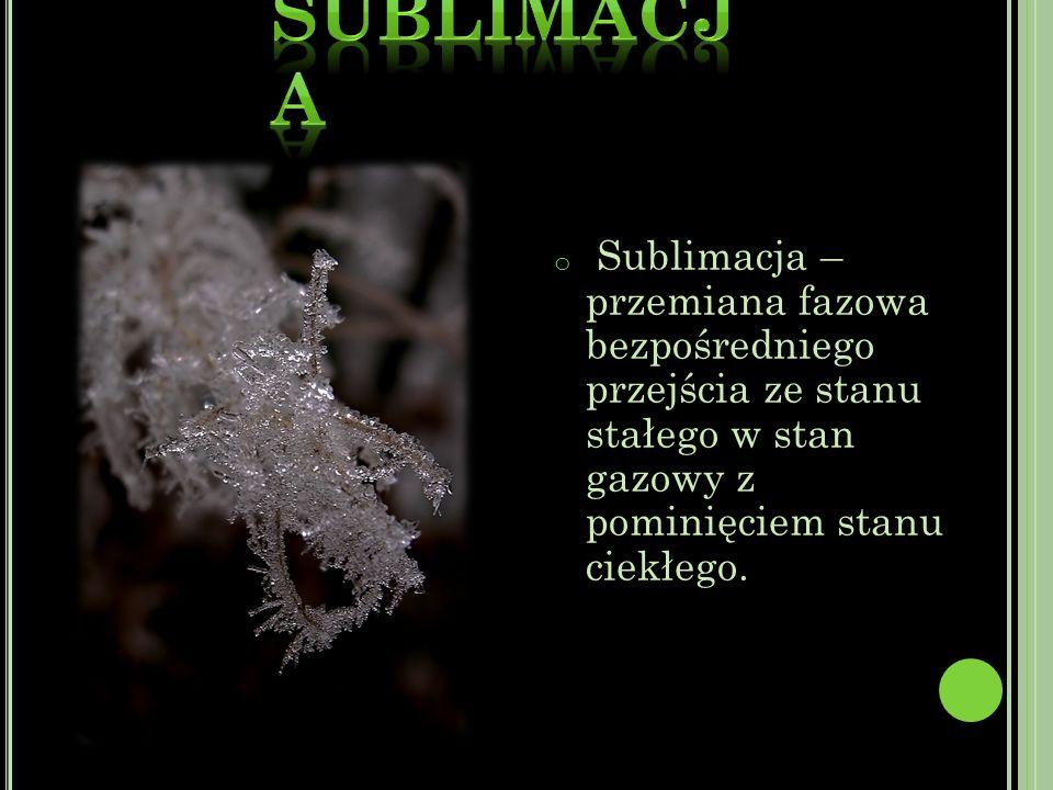 o Sublimacja – przemiana fazowa bezpośredniego przejścia ze stanu stałego w stan gazowy z pominięciem stanu ciekłego.