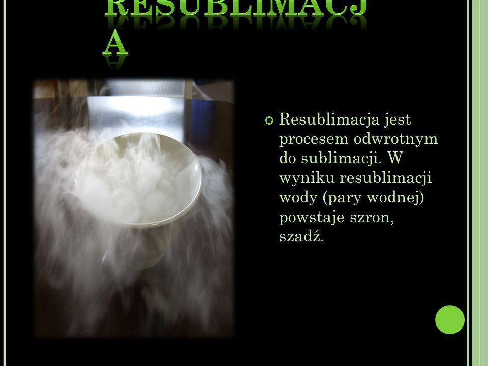 Resublimacja jest procesem odwrotnym do sublimacji.