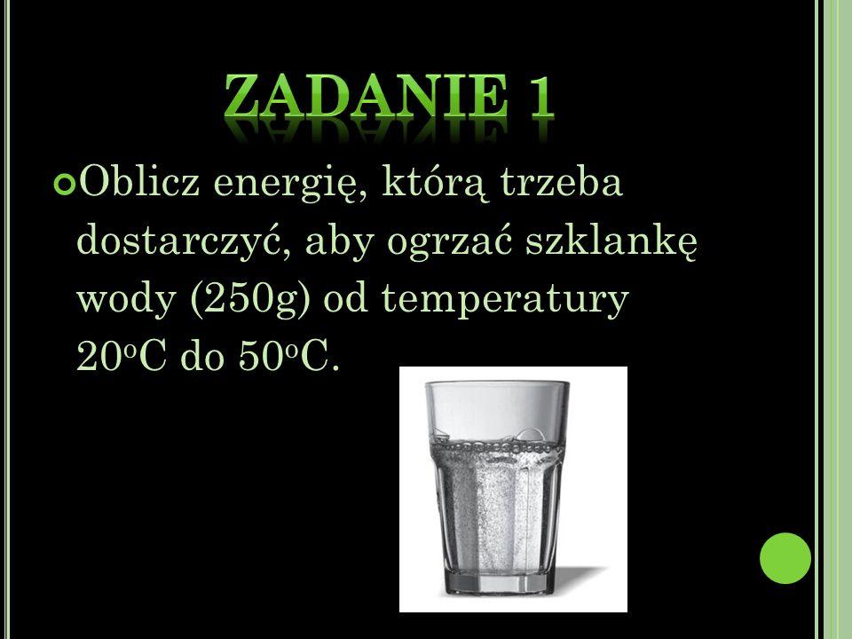 Oblicz energię, którą trzeba dostarczyć, aby ogrzać szklankę wody (250g) od temperatury 20 o C do 50 o C.