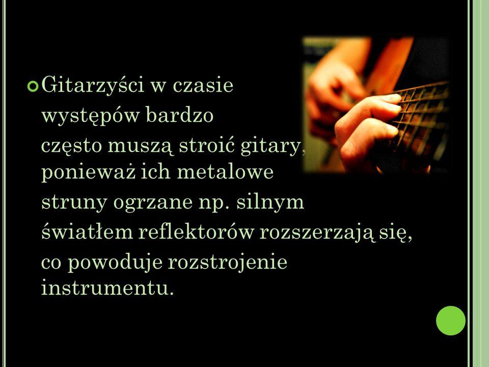 Gitarzyści w czasie występów bardzo często muszą stroić gitary, ponieważ ich metalowe struny ogrzane np.