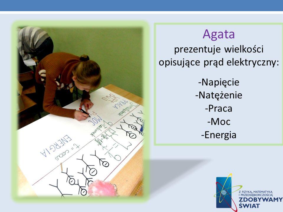 Agata prezentuje wielkości opisujące prąd elektryczny: -Napięcie -Natężenie -Praca -Moc -Energia