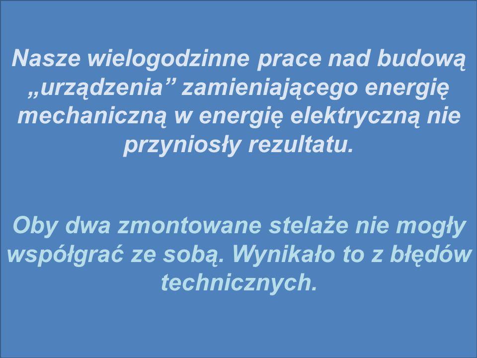Nasze wielogodzinne prace nad budową urządzenia zamieniającego energię mechaniczną w energię elektryczną nie przyniosły rezultatu.