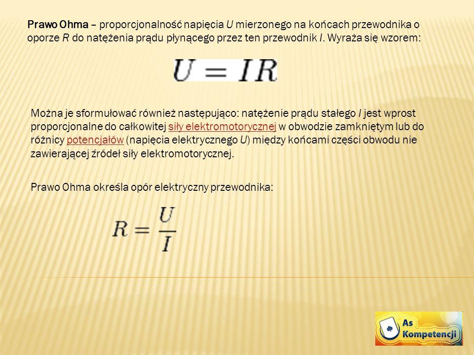 Prawo Ohma – proporcjonalność napięcia U mierzonego na końcach przewodnika o oporze R do natężenia prądu płynącego przez ten przewodnik I. Wyraża się