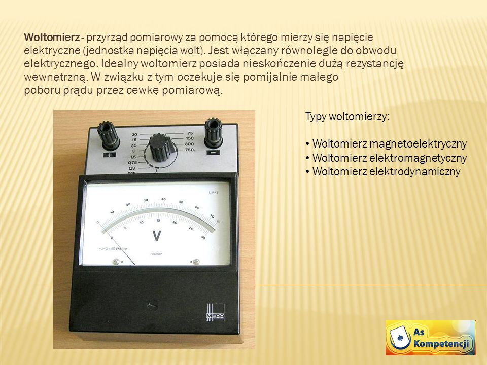 Woltomierz - przyrząd pomiarowy za pomocą którego mierzy się napięcie elektryczne (jednostka napięcia wolt). Jest włączany równolegle do obwodu elektr