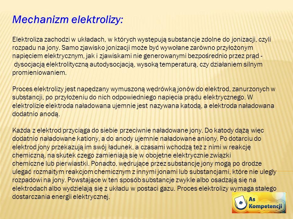 Mechanizm elektrolizy: Elektroliza zachodzi w układach, w których występują substancje zdolne do jonizacji, czyli rozpadu na jony. Samo zjawisko joniz