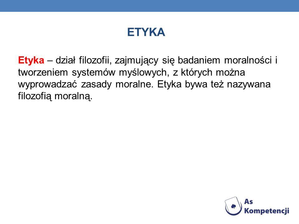 ETYKA Etyka – dział filozofii, zajmujący się badaniem moralności i tworzeniem systemów myślowych, z których można wyprowadzać zasady moralne.