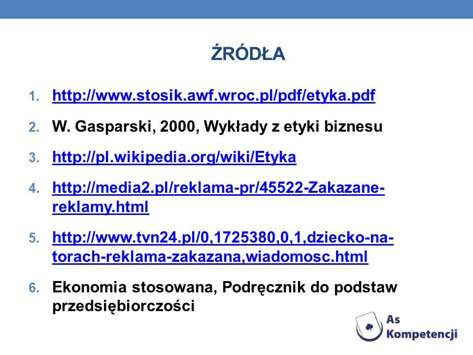 ŹRÓDŁA 1. http://www.stosik.awf.wroc.pl/pdf/etyka.pdf http://www.stosik.awf.wroc.pl/pdf/etyka.pdf 2. W. Gasparski, 2000, Wykłady z etyki biznesu 3. ht