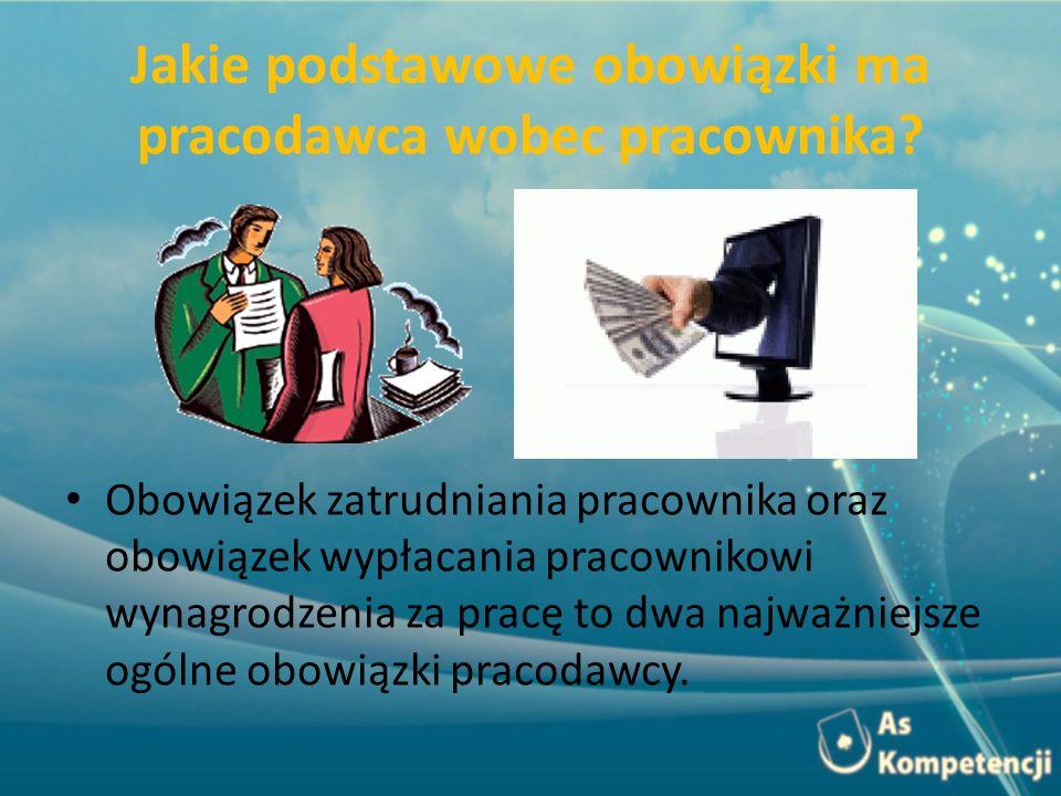 Jakie podstawowe obowiązki ma pracodawca wobec pracownika? Obowiązek zatrudniania pracownika oraz obowiązek wypłacania pracownikowi wynagrodzenia za p