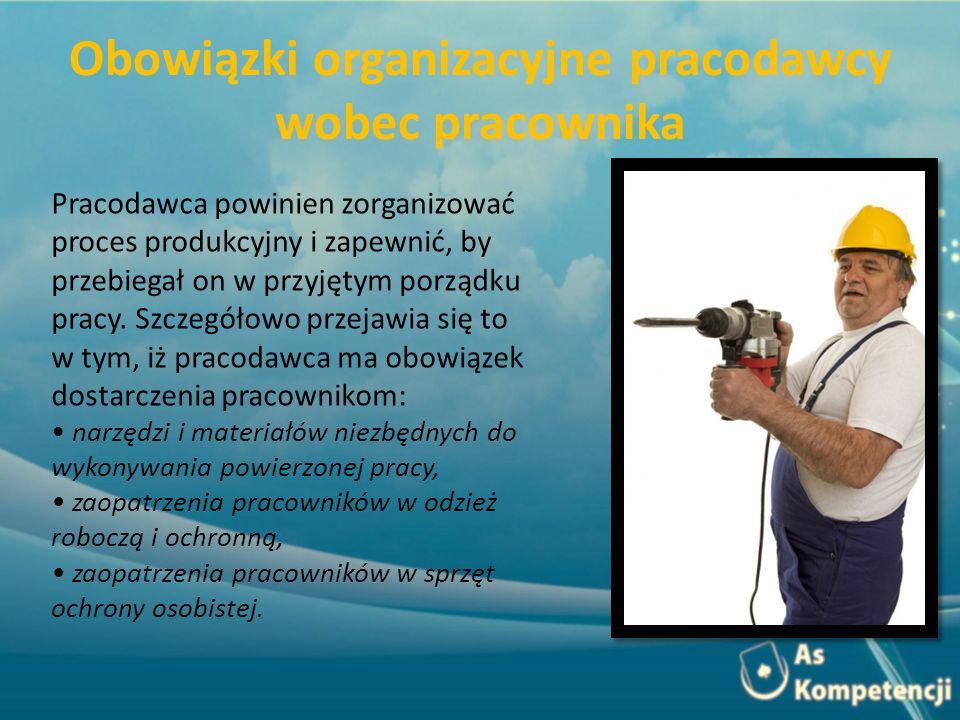 Obowiązki organizacyjne pracodawcy wobec pracownika Pracodawca powinien zorganizować proces produkcyjny i zapewnić, by przebiegał on w przyjętym porządku pracy.