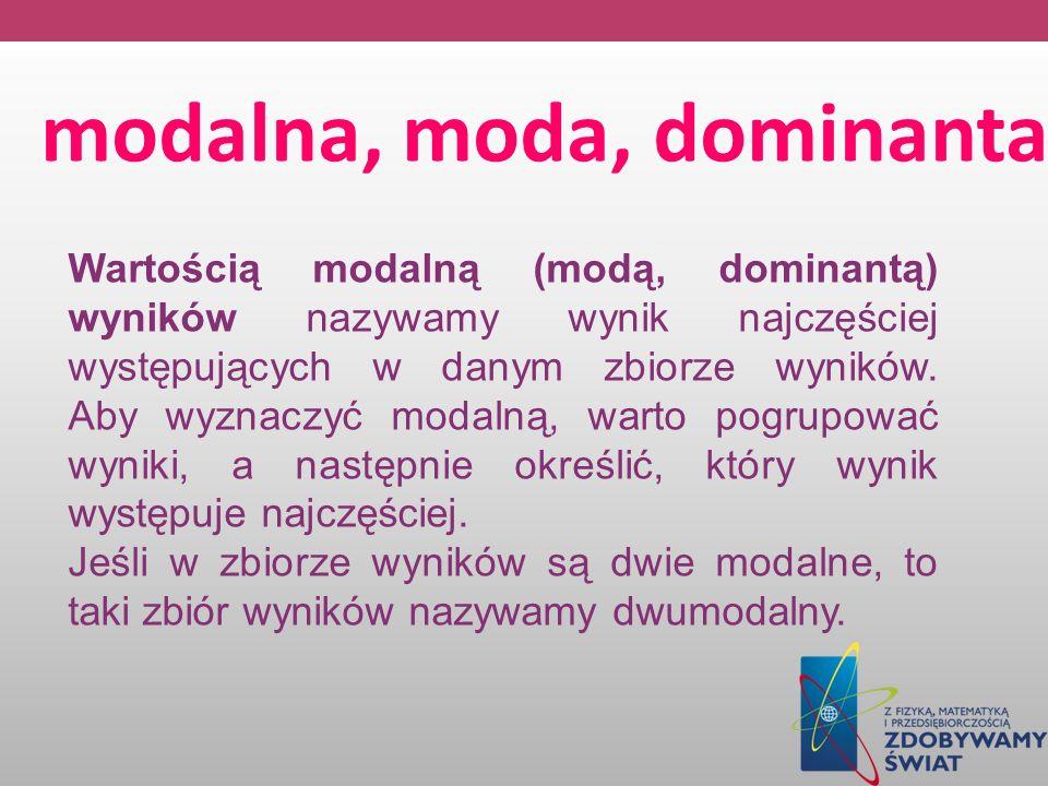 modalna, moda, dominanta Wartością modalną (modą, dominantą) wyników nazywamy wynik najczęściej występujących w danym zbiorze wyników. Aby wyznaczyć m
