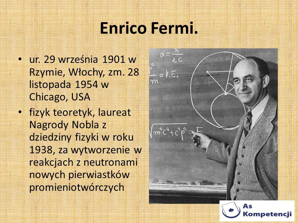 Enrico Fermi. ur. 29 września 1901 w Rzymie, Włochy, zm. 28 listopada 1954 w Chicago, USA fizyk teoretyk, laureat Nagrody Nobla z dziedziny fizyki w r