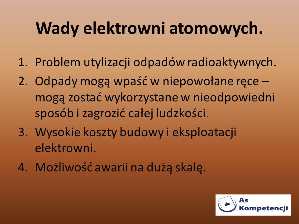 Wady elektrowni atomowych. 1.Problem utylizacji odpadów radioaktywnych. 2.Odpady mogą wpaść w niepowołane ręce – mogą zostać wykorzystane w nieodpowie