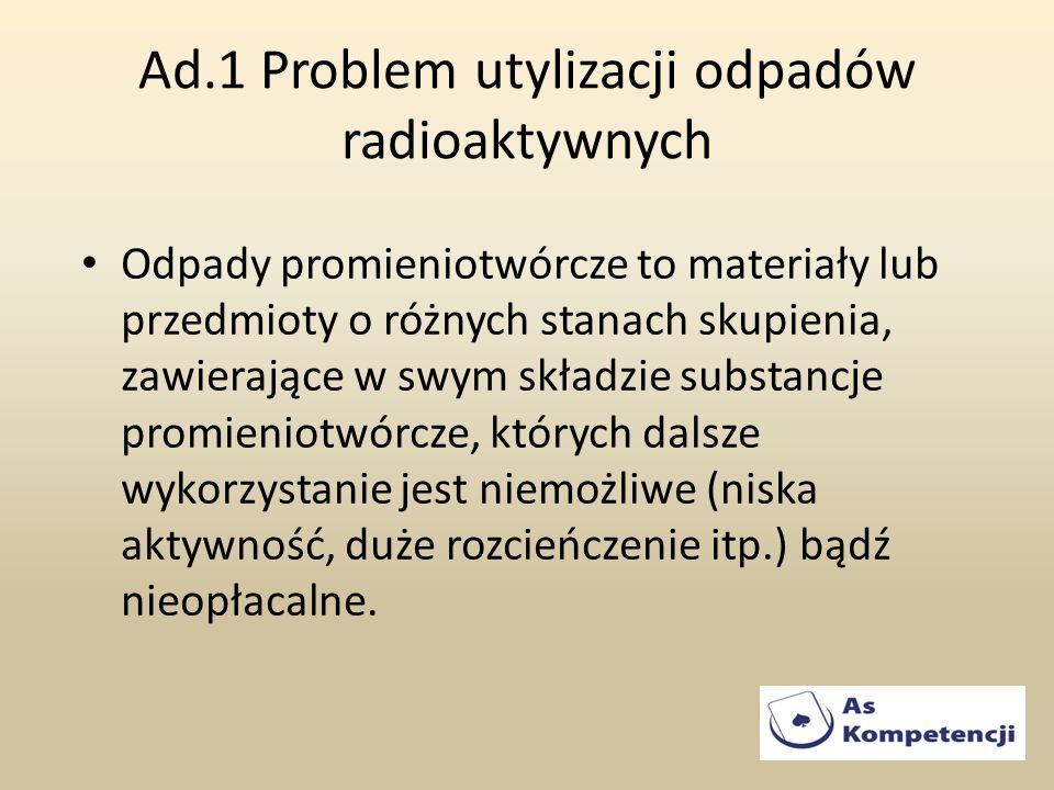 Ad.1 Problem utylizacji odpadów radioaktywnych Odpady promieniotwórcze to materiały lub przedmioty o różnych stanach skupienia, zawierające w swym skł