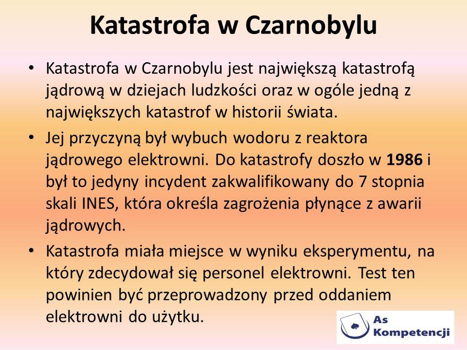 Katastrofa w Czarnobylu Katastrofa w Czarnobylu jest największą katastrofą jądrową w dziejach ludzkości oraz w ogóle jedną z największych katastrof w