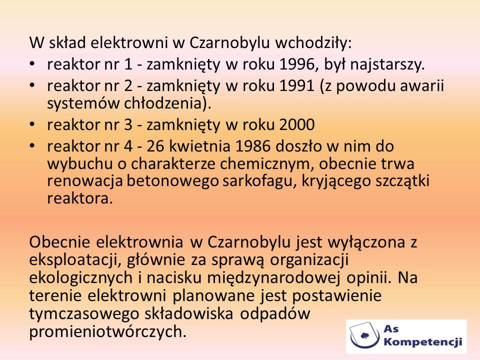 W skład elektrowni w Czarnobylu wchodziły: reaktor nr 1 - zamknięty w roku 1996, był najstarszy. reaktor nr 2 - zamknięty w roku 1991 (z powodu awarii