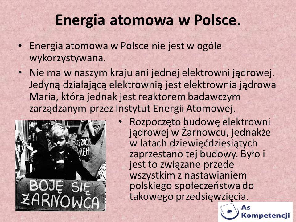 Energia atomowa w Polsce. Energia atomowa w Polsce nie jest w ogóle wykorzystywana. Nie ma w naszym kraju ani jednej elektrowni jądrowej. Jedyną dział
