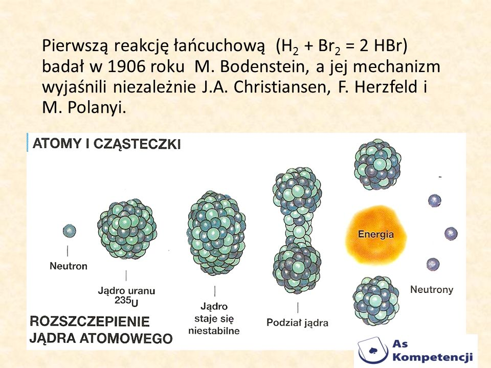 Pierwszą reakcję łańcuchową (H 2 + Br 2 = 2 HBr) badał w 1906 roku M. Bodenstein, a jej mechanizm wyjaśnili niezależnie J.A. Christiansen, F. Herzfeld