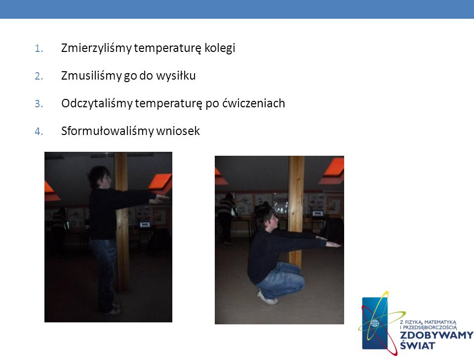 1. Zmierzyliśmy temperaturę kolegi 2. Zmusiliśmy go do wysiłku 3. Odczytaliśmy temperaturę po ćwiczeniach 4. Sformułowaliśmy wniosek