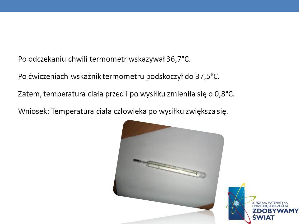 Po odczekaniu chwili termometr wskazywał 36,7°C. Po ćwiczeniach wskaźnik termometru podskoczył do 37,5°C. Zatem, temperatura ciała przed i po wysiłku