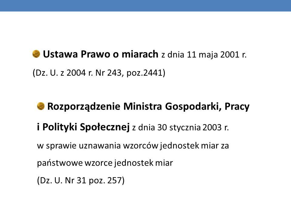 Ustawa Prawo o miarach z dnia 11 maja 2001 r. (Dz. U. z 2004 r. Nr 243, poz.2441) Rozporządzenie Ministra Gospodarki, Pracy i Polityki Społecznej z dn