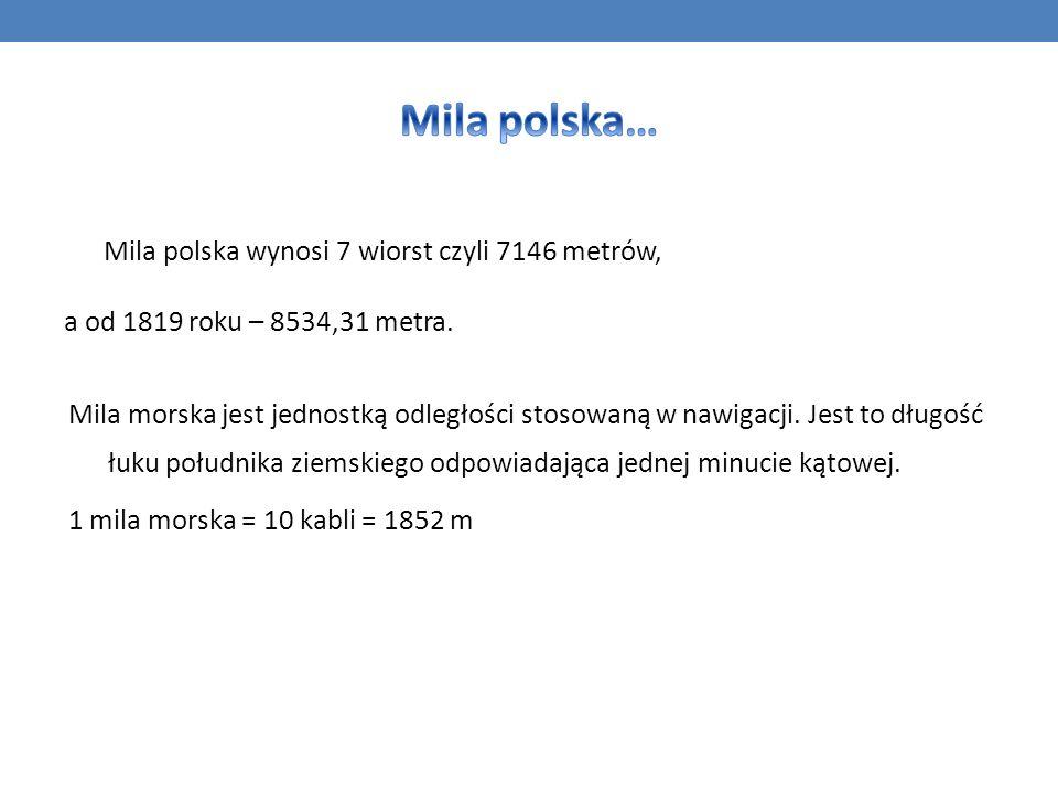 Mila polska wynosi 7 wiorst czyli 7146 metrów, a od 1819 roku – 8534,31 metra. Mila morska jest jednostką odległości stosowaną w nawigacji. Jest to dł