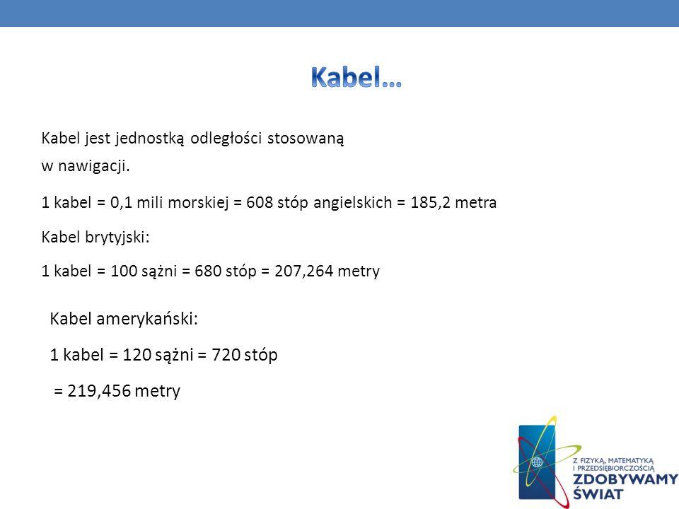 Kabel jest jednostką odległości stosowaną w nawigacji. 1 kabel = 0,1 mili morskiej = 608 stóp angielskich = 185,2 metra Kabel brytyjski: 1 kabel = 100