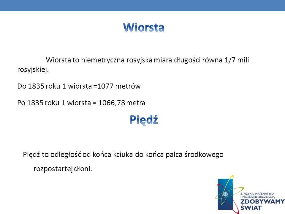 Wiorsta to niemetryczna rosyjska miara długości równa 1/7 mili rosyjskiej. Do 1835 roku 1 wiorsta =1077 metrów Po 1835 roku 1 wiorsta = 1066,78 metra
