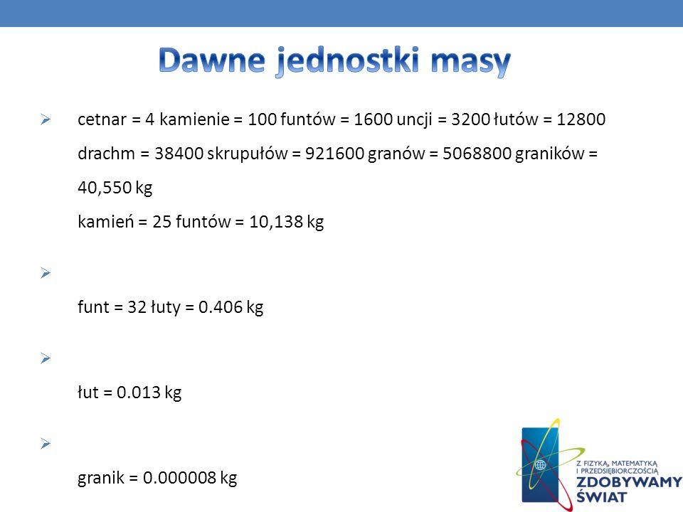 cetnar = 4 kamienie = 100 funtów = 1600 uncji = 3200 łutów = 12800 drachm = 38400 skrupułów = 921600 granów = 5068800 graników = 40,550 kg kamień = 25