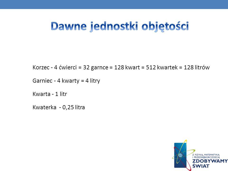 Korzec - 4 ćwierci = 32 garnce = 128 kwart = 512 kwartek = 128 litrów Garniec - 4 kwarty = 4 litry Kwarta - 1 litr Kwaterka - 0,25 litra