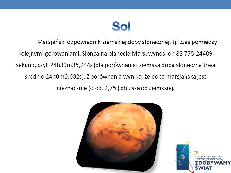 Marsjański odpowiednik ziemskiej doby słonecznej, tj. czas pomiędzy kolejnymi górowaniami. Słońca na planecie Mars; wynosi on 88 775,24409 sekund, czy
