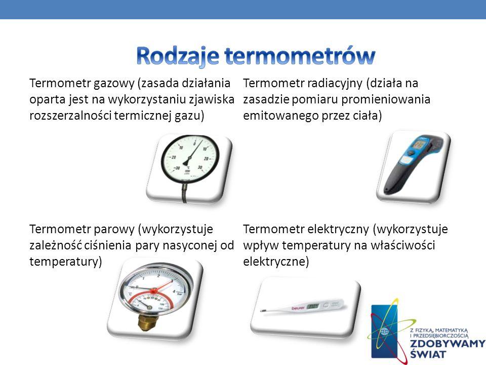 Termometr gazowy (zasada działania oparta jest na wykorzystaniu zjawiska rozszerzalności termicznej gazu) Termometr parowy (wykorzystuje zależność ciś