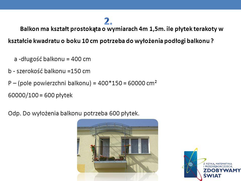 Balkon ma kształt prostokąta o wymiarach 4m 1,5m. ile płytek terakoty w kształcie kwadratu o boku 10 cm potrzeba do wyłożenia podłogi balkonu ? a -dłu