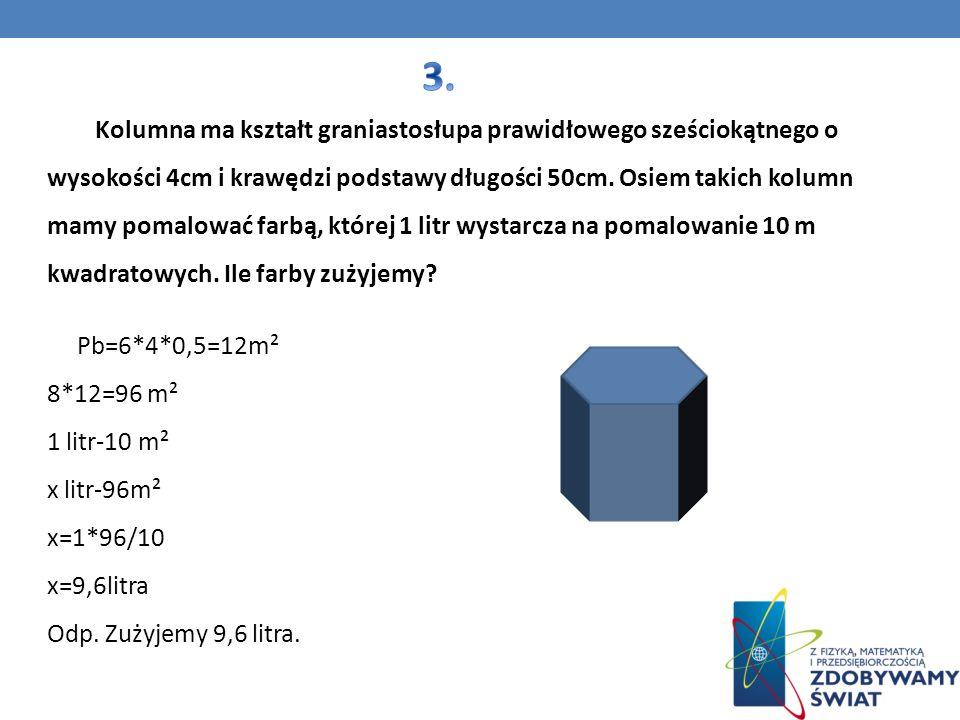 Kolumna ma kształt graniastosłupa prawidłowego sześciokątnego o wysokości 4cm i krawędzi podstawy długości 50cm. Osiem takich kolumn mamy pomalować fa