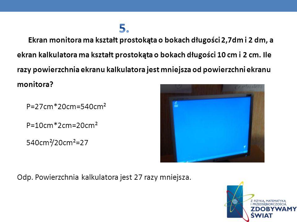 Ekran monitora ma kształt prostokąta o bokach długości 2,7dm i 2 dm, a ekran kalkulatora ma kształt prostokąta o bokach długości 10 cm i 2 cm. Ile raz