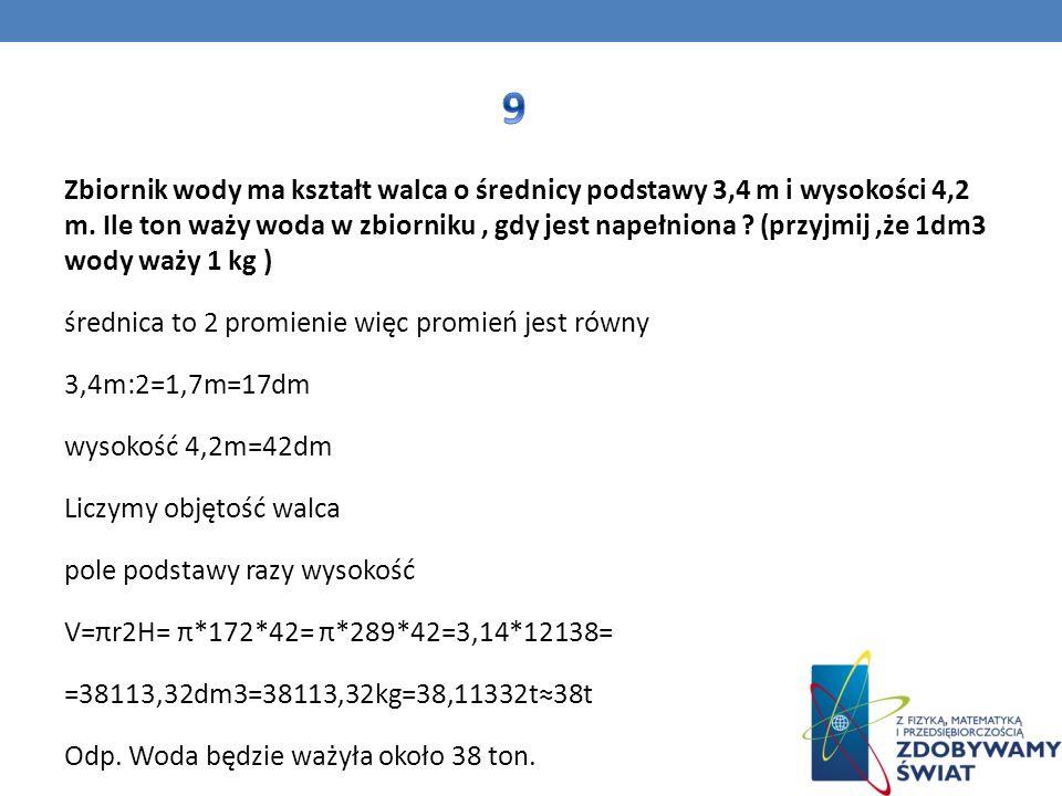 Zbiornik wody ma kształt walca o średnicy podstawy 3,4 m i wysokości 4,2 m. Ile ton waży woda w zbiorniku, gdy jest napełniona ? (przyjmij,że 1dm3 wod