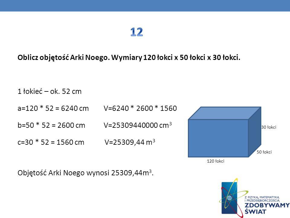 Oblicz objętość Arki Noego. Wymiary 120 łokci x 50 łokci x 30 łokci. 1 łokieć – ok. 52 cm a=120 * 52 = 6240 cm V=6240 * 2600 * 1560 b=50 * 52 = 2600 c